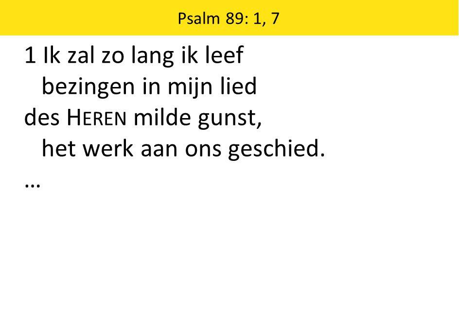1 Ik zal zo lang ik leef bezingen in mijn lied des H EREN milde gunst, het werk aan ons geschied. … Psalm 89: 1, 7