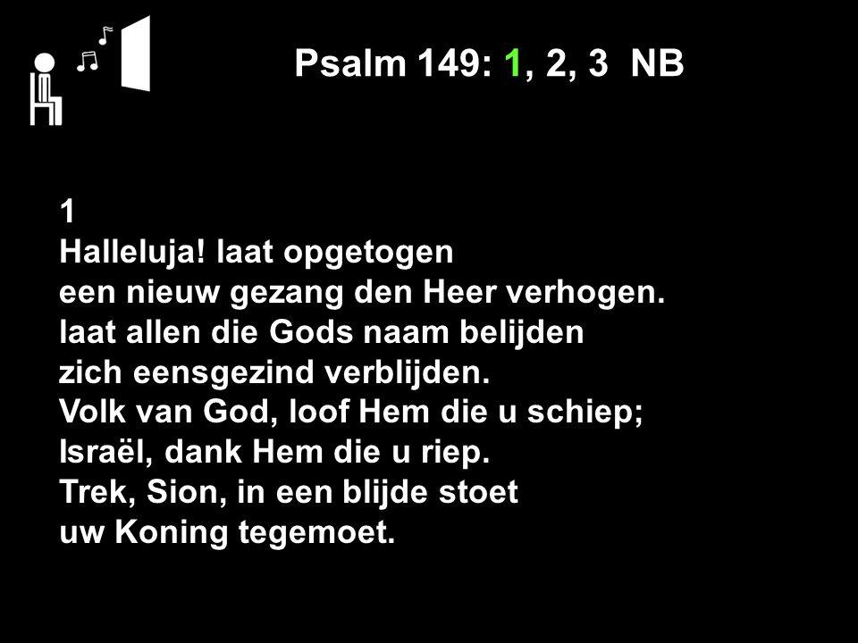 Psalm 149: 1, 2, 3 NB 1 Halleluja! laat opgetogen een nieuw gezang den Heer verhogen. laat allen die Gods naam belijden zich eensgezind verblijden. Vo