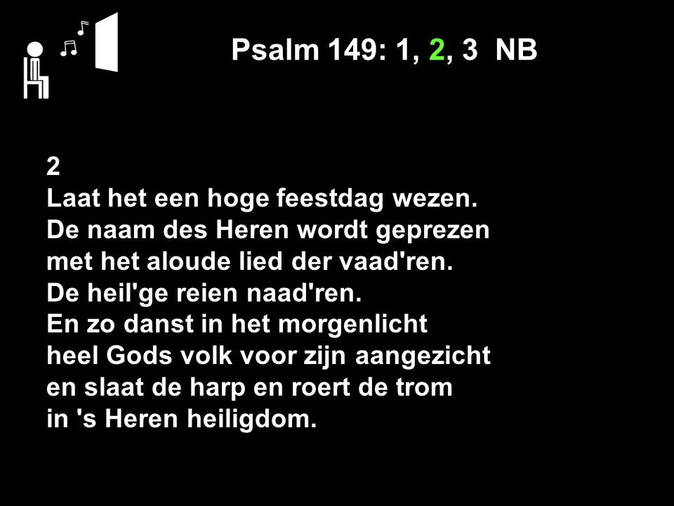 Psalm 149: 1, 2, 3 NB 2 Laat het een hoge feestdag wezen. De naam des Heren wordt geprezen met het aloude lied der vaad'ren. De heil'ge reien naad'ren