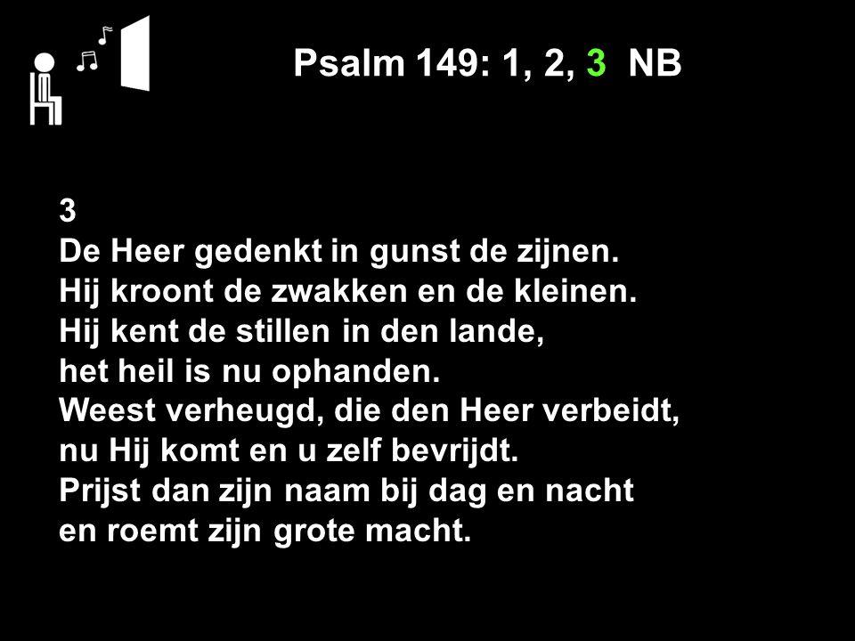 Psalm 149: 1, 2, 3 NB 3 De Heer gedenkt in gunst de zijnen. Hij kroont de zwakken en de kleinen. Hij kent de stillen in den lande, het heil is nu opha