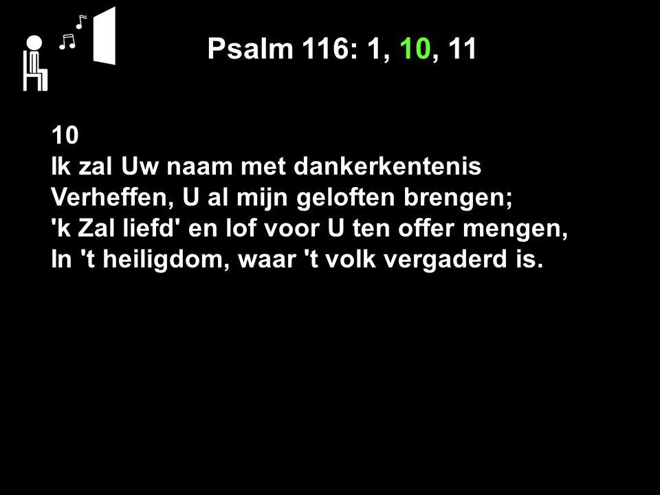 Psalm 116: 1, 10, 11 10 Ik zal Uw naam met dankerkentenis Verheffen, U al mijn geloften brengen; 'k Zal liefd' en lof voor U ten offer mengen, In 't h