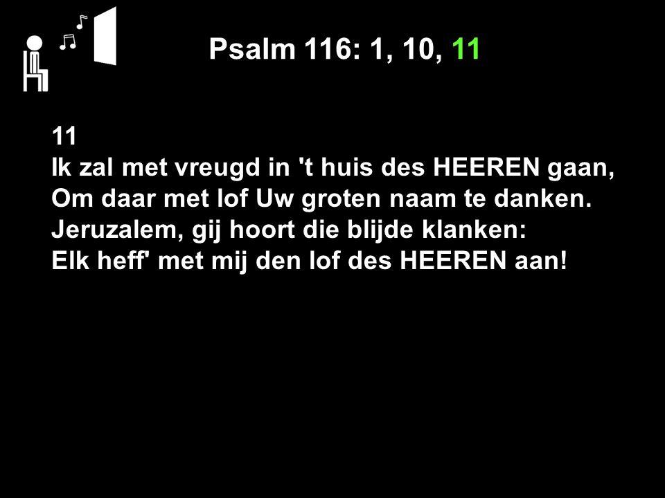 Psalm 116: 1, 10, 11 11 Ik zal met vreugd in 't huis des HEEREN gaan, Om daar met lof Uw groten naam te danken. Jeruzalem, gij hoort die blijde klanke
