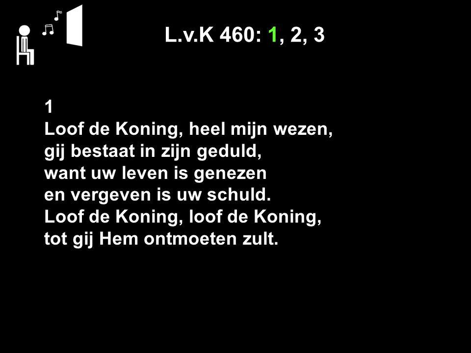 L.v.K 460: 1, 2, 3 1 Loof de Koning, heel mijn wezen, gij bestaat in zijn geduld, want uw leven is genezen en vergeven is uw schuld. Loof de Koning, l