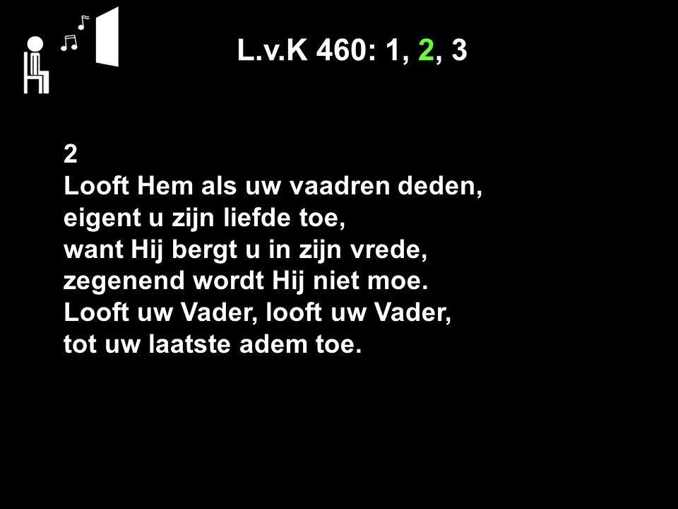 L.v.K 460: 1, 2, 3 2 Looft Hem als uw vaadren deden, eigent u zijn liefde toe, want Hij bergt u in zijn vrede, zegenend wordt Hij niet moe. Looft uw V