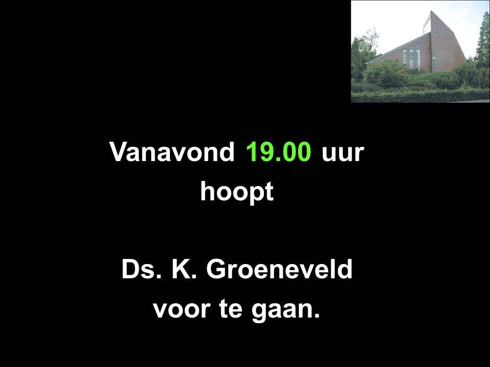 Vanavond 19.00 uur hoopt Ds. K. Groeneveld voor te gaan.