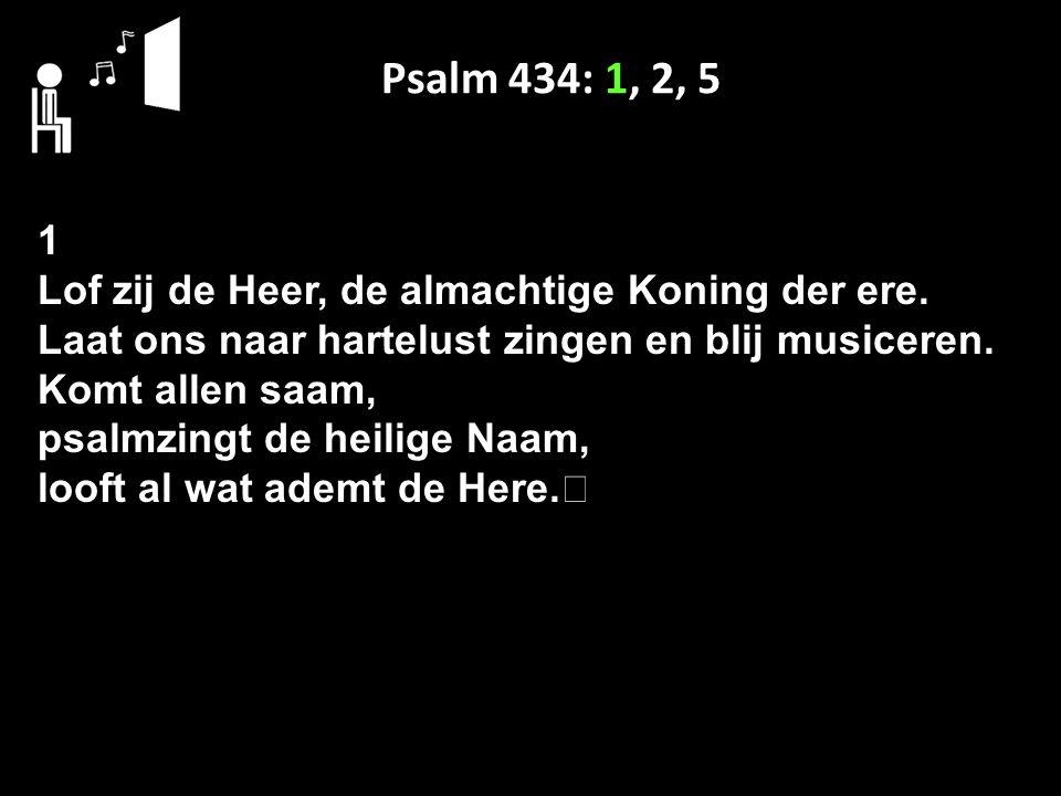 Psalm 434: 1, 2, 5 1 Lof zij de Heer, de almachtige Koning der ere. Laat ons naar hartelust zingen en blij musiceren. Komt allen saam, psalmzingt de h