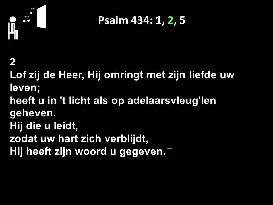 Psalm 434: 1, 2, 5 2 Lof zij de Heer, Hij omringt met zijn liefde uw leven; heeft u in 't licht als op adelaarsvleug'len geheven. Hij die u leidt, zod