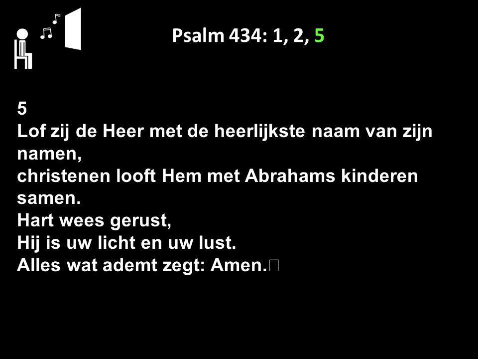 Psalm 434: 1, 2, 5 5 Lof zij de Heer met de heerlijkste naam van zijn namen, christenen looft Hem met Abrahams kinderen samen. Hart wees gerust, Hij i