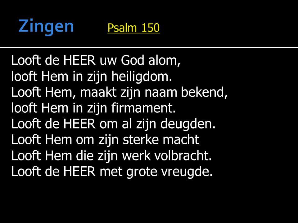 Looft de HEER uw God alom, looft Hem in zijn heiligdom. Looft Hem, maakt zijn naam bekend, looft Hem in zijn firmament. Looft de HEER om al zijn deugd