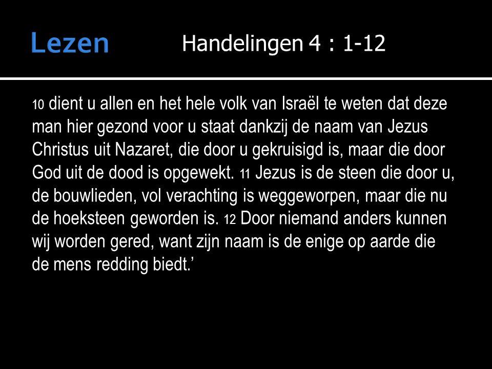 Handelingen 4 : 1-12 10 dient u allen en het hele volk van Israël te weten dat deze man hier gezond voor u staat dankzij de naam van Jezus Christus uit Nazaret, die door u gekruisigd is, maar die door God uit de dood is opgewekt.