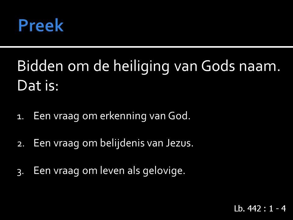 Bidden om de heiliging van Gods naam.Dat is: 1. Een vraag om erkenning van God.