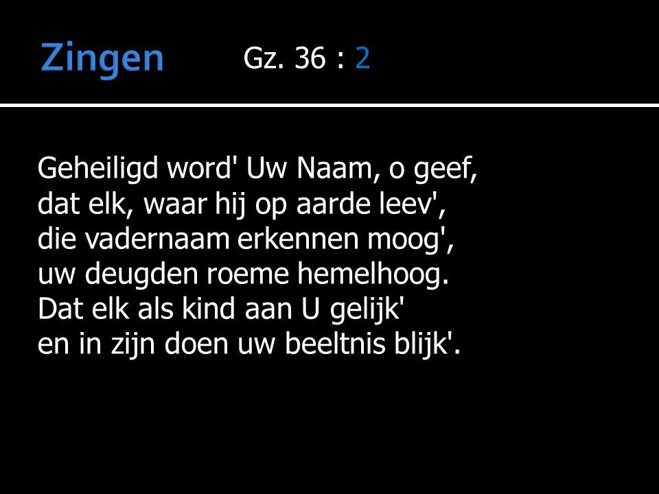 Gz. 36 : 2 Geheiligd word' Uw Naam, o geef, dat elk, waar hij op aarde leev', die vadernaam erkennen moog', uw deugden roeme hemelhoog. Dat elk als ki
