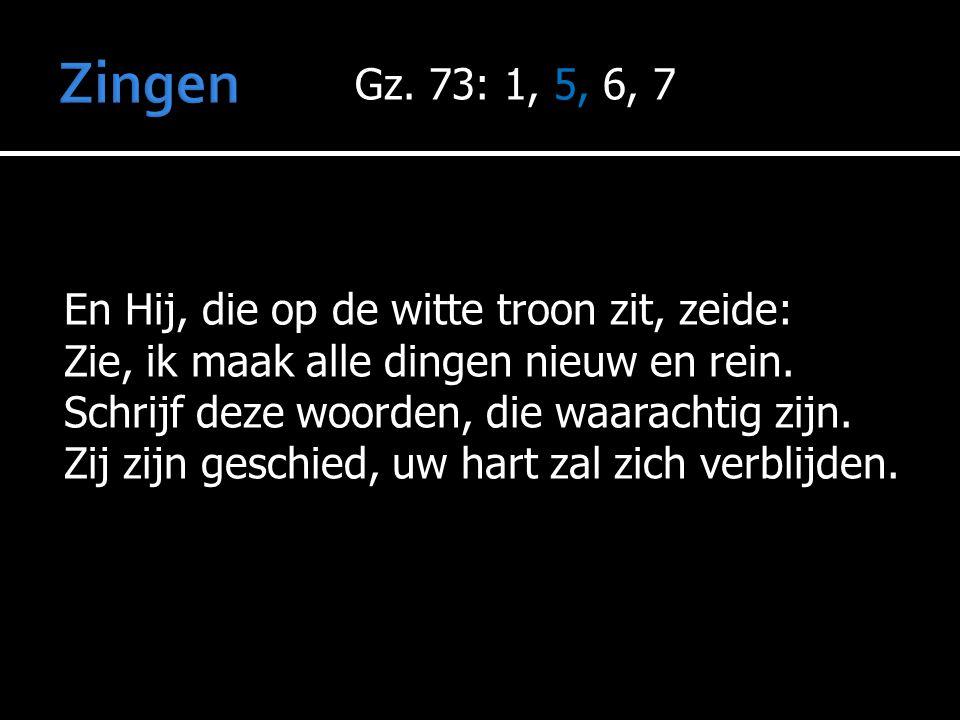 Gz. 73: 1, 5, 6, 7 En Hij, die op de witte troon zit, zeide: Zie, ik maak alle dingen nieuw en rein. Schrijf deze woorden, die waarachtig zijn. Zij zi