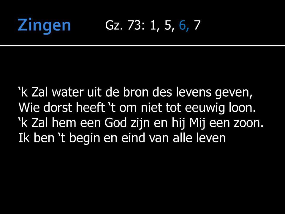Gz. 73: 1, 5, 6, 7 'k Zal water uit de bron des levens geven, Wie dorst heeft 't om niet tot eeuwig loon. 'k Zal hem een God zijn en hij Mij een zoon.