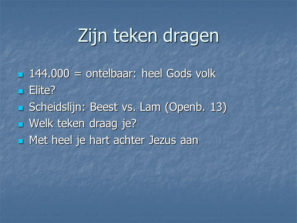 Zijn teken dragen 144.000 = ontelbaar: heel Gods volk 144.000 = ontelbaar: heel Gods volk Elite? Elite? Scheidslijn: Beest vs. Lam (Openb. 13) Scheids