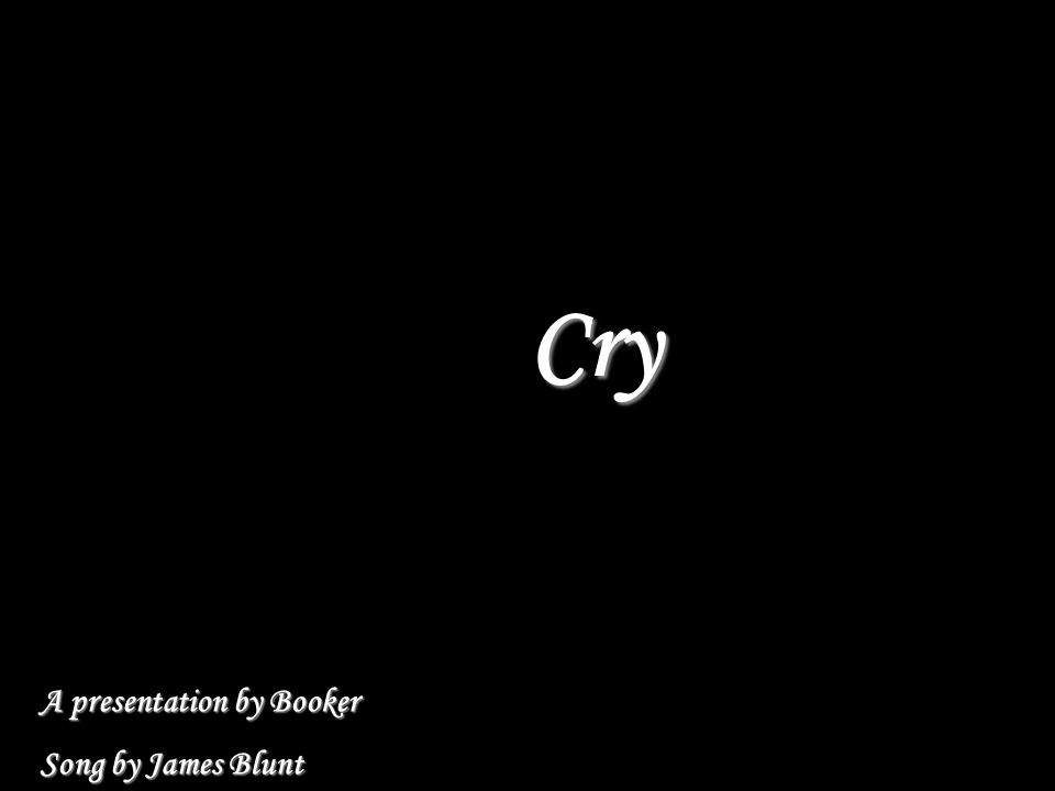 Cry A presentation by Booker Song by James Blunt