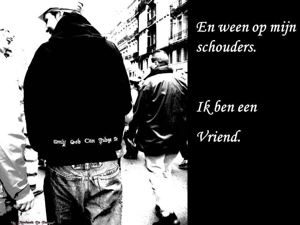 En ween op mijn schouders. Ik ben een Vriend.