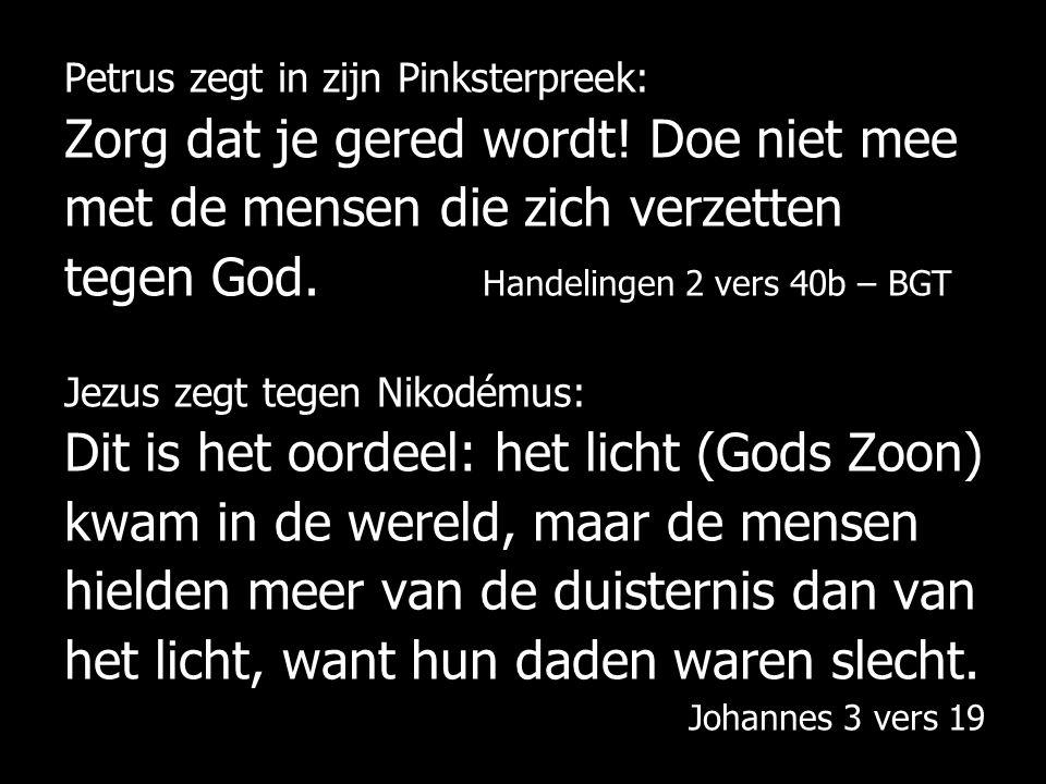 Petrus zegt in zijn Pinksterpreek: Zorg dat je gered wordt! Doe niet mee met de mensen die zich verzetten tegen God. Handelingen 2 vers 40b – BGT Jezu