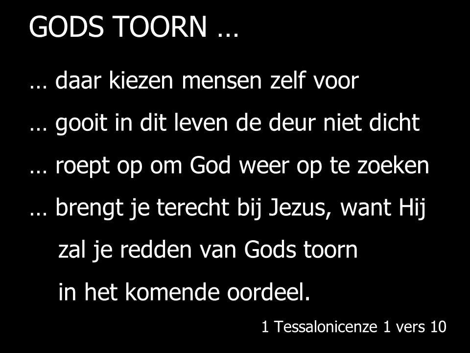 GODS TOORN … … daar kiezen mensen zelf voor … gooit in dit leven de deur niet dicht … roept op om God weer op te zoeken … brengt je terecht bij Jezus, want Hij zal je redden van Gods toorn in het komende oordeel.