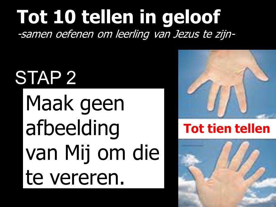 Tot 10 tellen in geloof -samen oefenen om leerling van Jezus te zijn- STAP 2 Maak geen afbeelding van Mij om die te vereren. Tot tien tellen