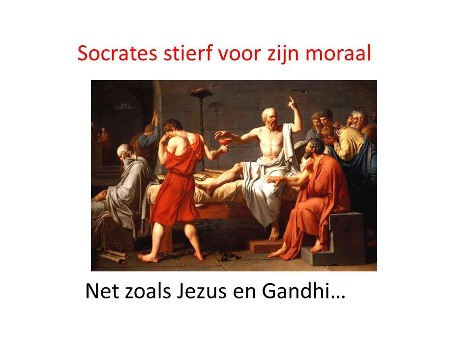 Socrates stierf voor zijn moraal Net zoals Jezus en Gandhi…