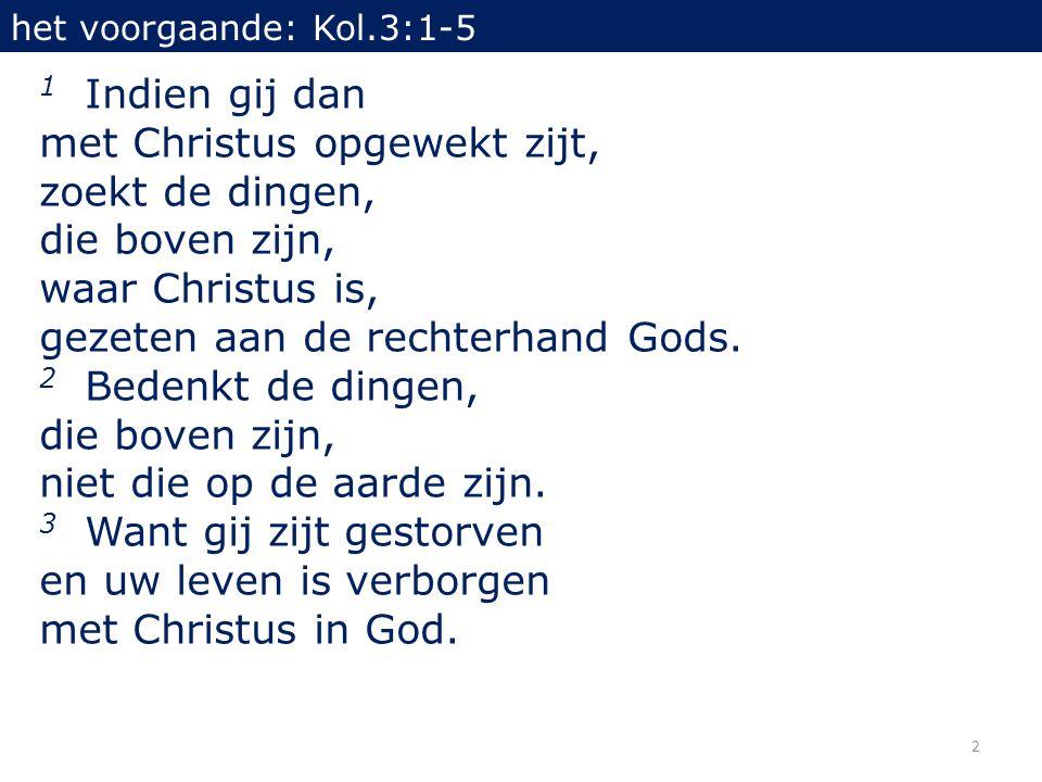 2 1 Indien gij dan met Christus opgewekt zijt, zoekt de dingen, die boven zijn, waar Christus is, gezeten aan de rechterhand Gods.