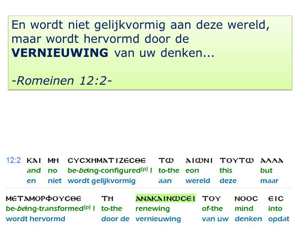 21 En wordt niet gelijkvormig aan deze wereld, maar wordt hervormd door de VERNIEUWING van uw denken...