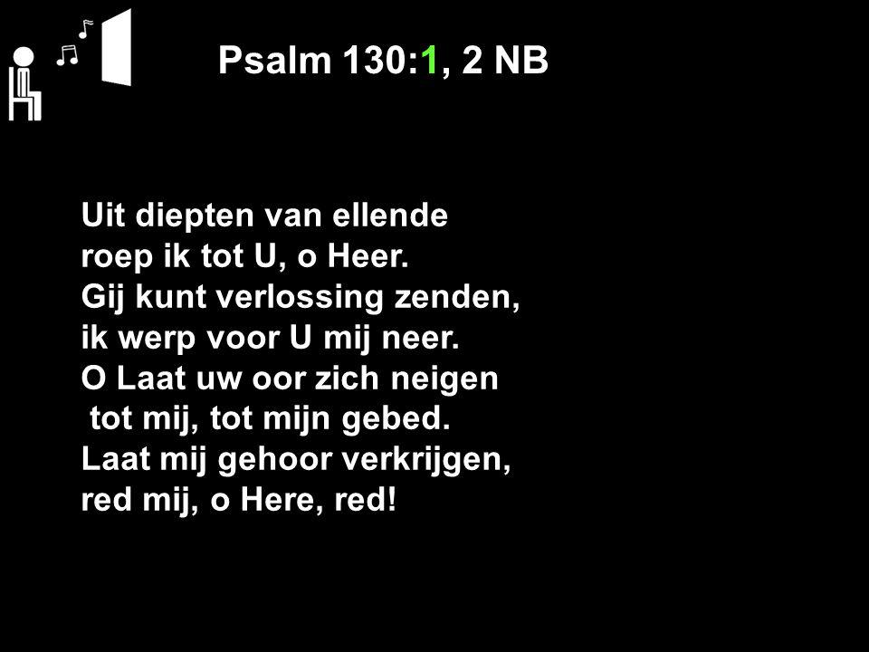 Psalm 130:1, 2 NB Uit diepten van ellende roep ik tot U, o Heer. Gij kunt verlossing zenden, ik werp voor U mij neer. O Laat uw oor zich neigen tot mi