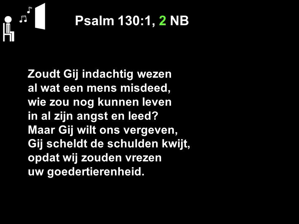 Psalm 130:1, 2 NB Zoudt Gij indachtig wezen al wat een mens misdeed, wie zou nog kunnen leven in al zijn angst en leed? Maar Gij wilt ons vergeven, Gi
