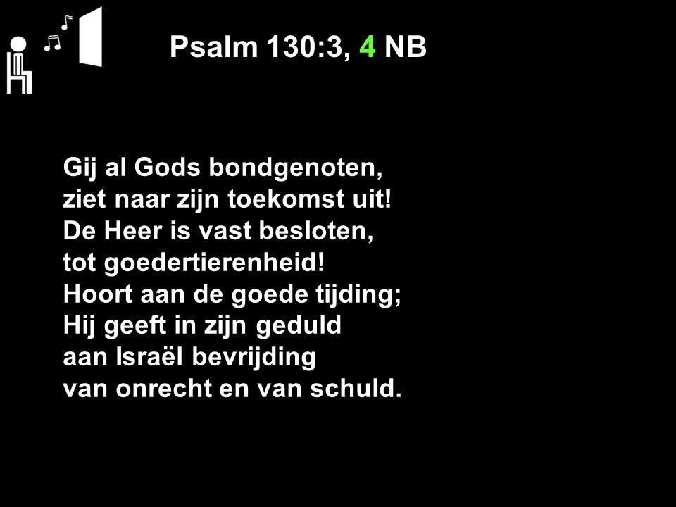 Psalm 130:3, 4 NB Gij al Gods bondgenoten, ziet naar zijn toekomst uit! De Heer is vast besloten, tot goedertierenheid! Hoort aan de goede tijding; Hi