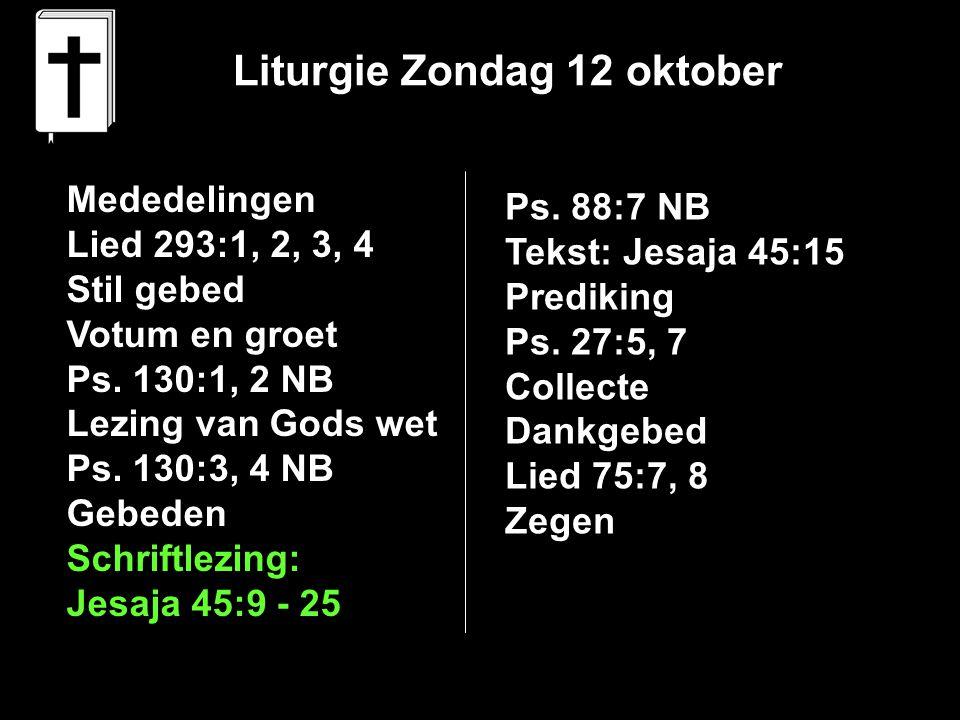 Liturgie Zondag 12 oktober Mededelingen Lied 293:1, 2, 3, 4 Stil gebed Votum en groet Ps. 130:1, 2 NB Lezing van Gods wet Ps. 130:3, 4 NB Gebeden Schr