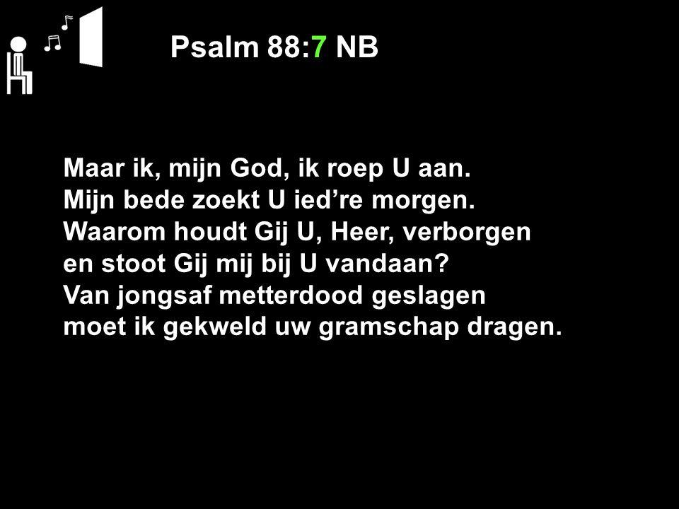 Psalm 88:7 NB Maar ik, mijn God, ik roep U aan. Mijn bede zoekt U ied're morgen. Waarom houdt Gij U, Heer, verborgen en stoot Gij mij bij U vandaan? V