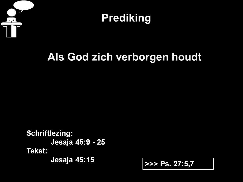 Prediking Als God zich verborgen houdt >>> Ps. 27:5,7 Schriftlezing: Jesaja 45:9 - 25 Tekst: Jesaja 45:15