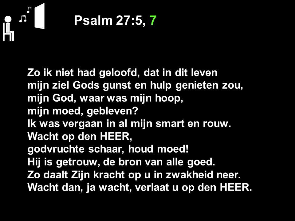 Psalm 27:5, 7 Zo ik niet had geloofd, dat in dit leven mijn ziel Gods gunst en hulp genieten zou, mijn God, waar was mijn hoop, mijn moed, gebleven? I