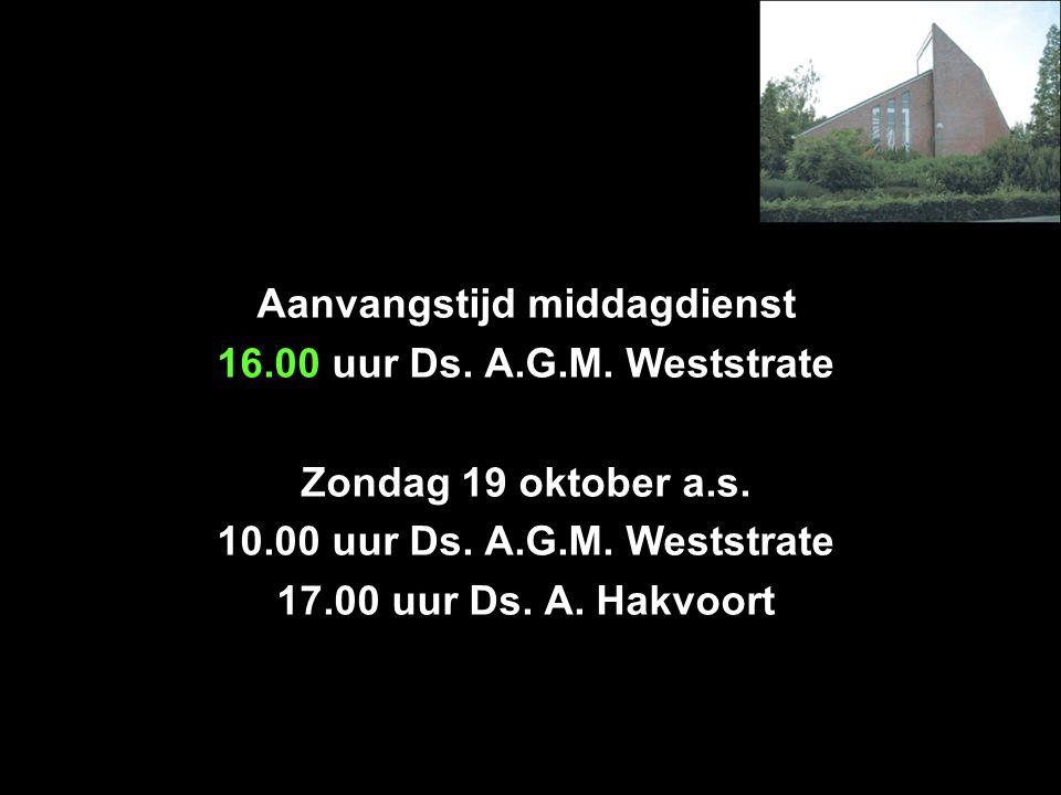 Aanvangstijd middagdienst 16.00 uur Ds. A.G.M. Weststrate Zondag 19 oktober a.s. 10.00 uur Ds. A.G.M. Weststrate 17.00 uur Ds. A. Hakvoort