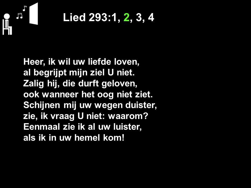 Lied 293:1, 2, 3, 4 Heer, ik wil uw liefde loven, al begrijpt mijn ziel U niet. Zalig hij, die durft geloven, ook wanneer het oog niet ziet. Schijnen