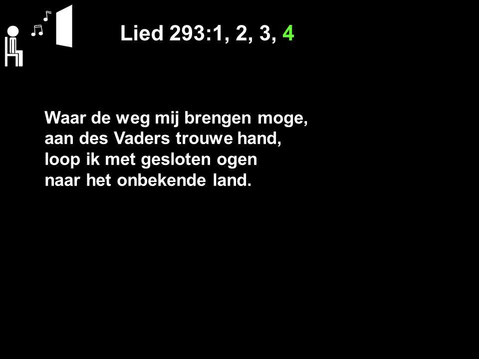 Lied 293:1, 2, 3, 4 Waar de weg mij brengen moge, aan des Vaders trouwe hand, loop ik met gesloten ogen naar het onbekende land.