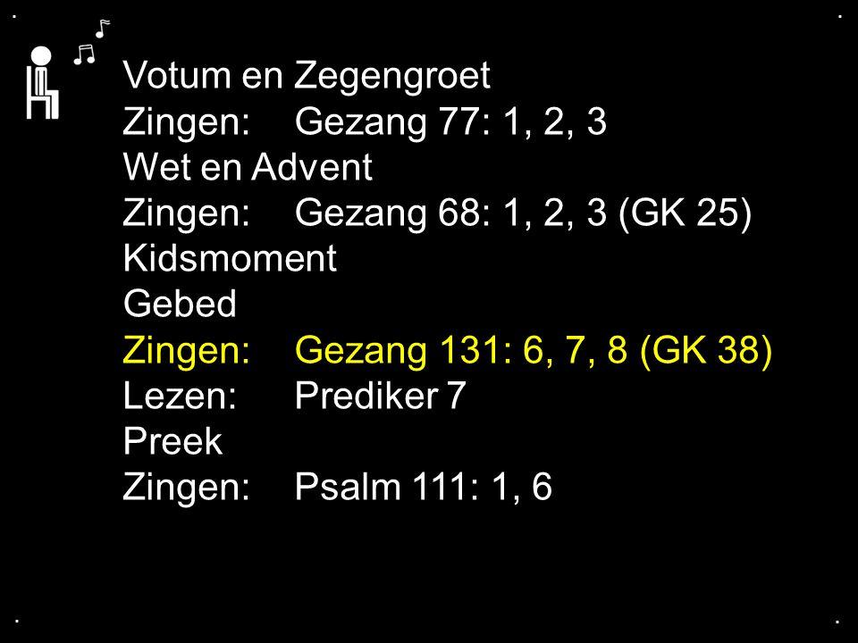 .... Votum en Zegengroet Zingen:Gezang 77: 1, 2, 3 Wet en Advent Zingen:Gezang 68: 1, 2, 3 (GK 25) Kidsmoment Gebed Zingen:Gezang 131: 6, 7, 8 (GK 38)