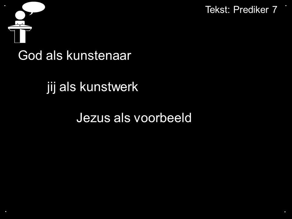 .... Tekst: Prediker 7 God als kunstenaar jij als kunstwerk Jezus als voorbeeld