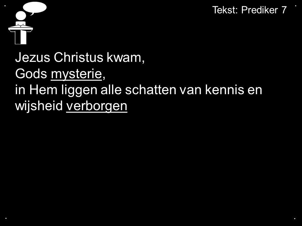 .... Tekst: Prediker 7 Jezus Christus kwam, Gods mysterie, in Hem liggen alle schatten van kennis en wijsheid verborgen