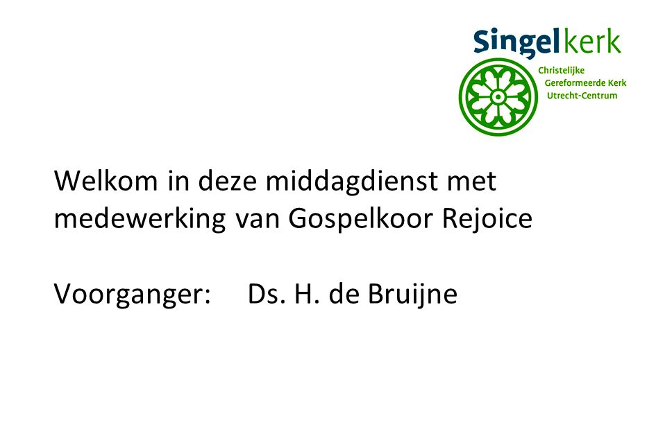 Welkom in deze middagdienst met medewerking van Gospelkoor Rejoice Voorganger:Ds. H. de Bruijne