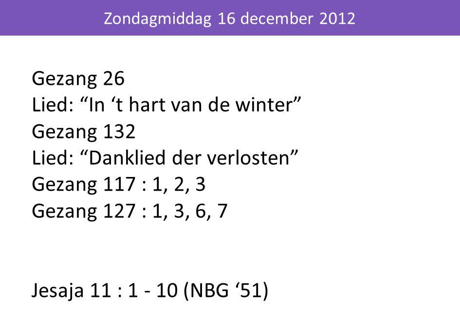 """Gezang 26 Lied: """"In 't hart van de winter"""" Gezang 132 Lied: """"Danklied der verlosten"""" Gezang 117 : 1, 2, 3 Gezang 127 : 1, 3, 6, 7 Jesaja 11 : 1 - 10 ("""