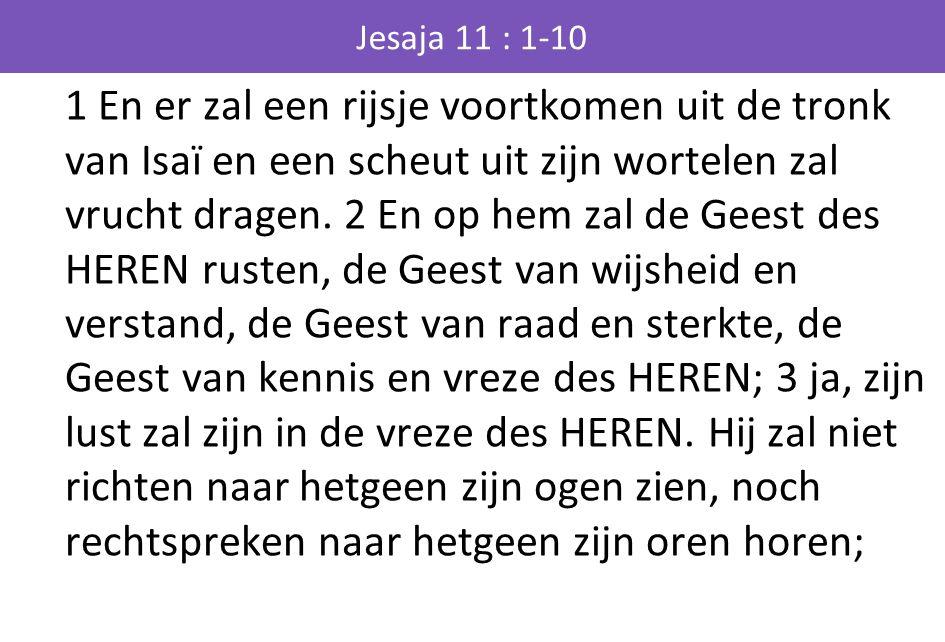 Jesaja 11 : 1-10 1 En er zal een rijsje voortkomen uit de tronk van Isaï en een scheut uit zijn wortelen zal vrucht dragen. 2 En op hem zal de Geest d