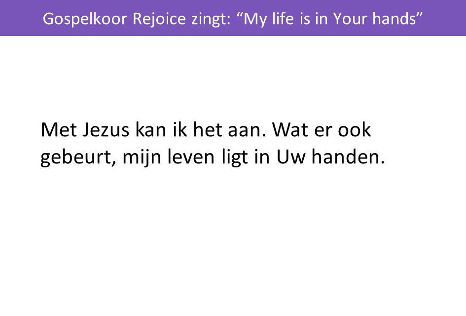 """Gospelkoor Rejoice zingt: """"My life is in Your hands"""" Met Jezus kan ik het aan. Wat er ook gebeurt, mijn leven ligt in Uw handen."""