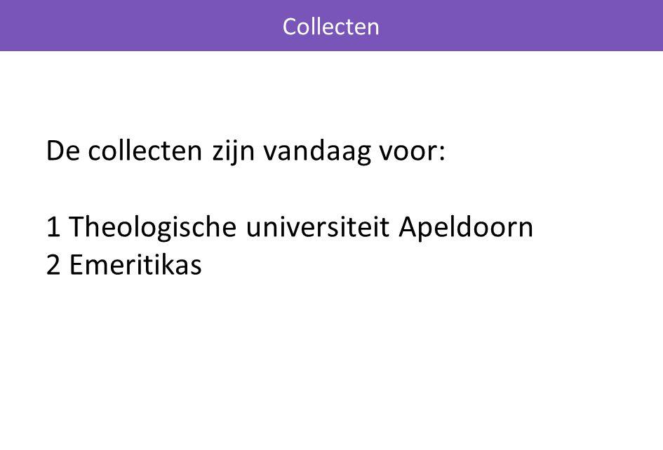 De collecten zijn vandaag voor: 1 Theologische universiteit Apeldoorn 2 Emeritikas Collecten