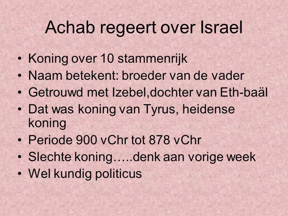 Achab regeert over Israel Koning over 10 stammenrijk Naam betekent: broeder van de vader Getrouwd met Izebel,dochter van Eth-baäl Dat was koning van T