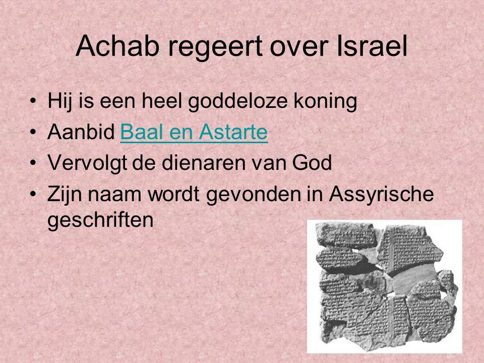 Achab regeert over Israel Hij is een heel goddeloze koning Aanbid Baal en AstarteBaal en Astarte Vervolgt de dienaren van God Zijn naam wordt gevonden