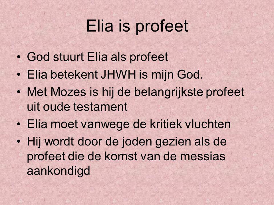 Elia is profeet God stuurt Elia als profeet Elia betekent JHWH is mijn God. Met Mozes is hij de belangrijkste profeet uit oude testament Elia moet van