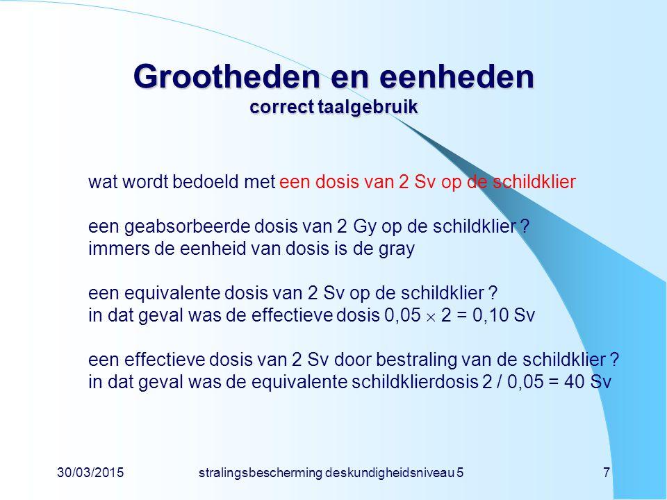 30/03/2015stralingsbescherming deskundigheidsniveau 57 Grootheden en eenheden correct taalgebruik wat wordt bedoeld met een dosis van 2 Sv op de schildklier een geabsorbeerde dosis van 2 Gy op de schildklier .