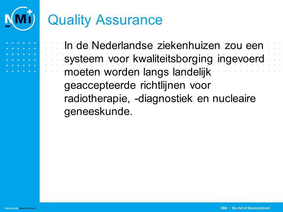 NMi - the Art of Measurement Quality Assurance In de Nederlandse ziekenhuizen zou een systeem voor kwaliteitsborging ingevoerd moeten worden langs landelijk geaccepteerde richtlijnen voor radiotherapie, -diagnostiek en nucleaire geneeskunde.